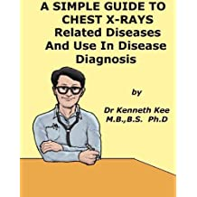 A Simple Guide to Chest X-rays, Related Diseases and Use in Disease Diagnosis (A Simple Guide to Medical Conditions)