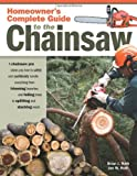 Homeowner's Complete Guide to the Chainsaw: A Chainsaw Pro Shows You How to Safely and Confidently Handle Everything from Trimming Branches and Felling Trees to Splitting and Stacking Wood