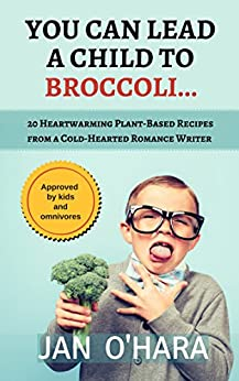 You Can Lead a Child to Broccoli...: 20 Heartwarming Plant-Based Recipes from a Cold-Hearted Romance Writer by [O'Hara, Jan]