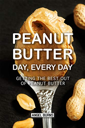 Peanut Butter Day, Every Day: Getting the Best out of Peanut Butter by Angel Burns