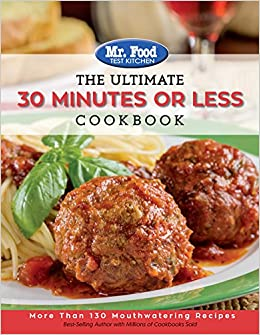 Mr. Food Test Kitchen - The Ultimate 30 Minutes or Less Cookbook: More Than 130 Mouthwatering Recipes (The Ultimate Cookbook Series)