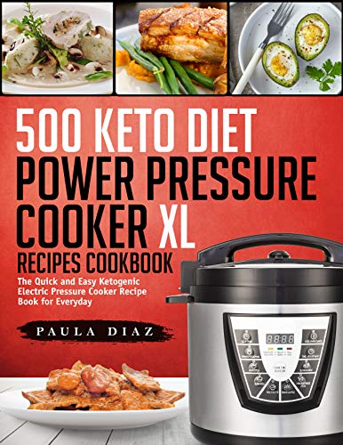 500 Keto Diet Power Pressure Cooker XL Recipes Cookbook: The Quick and Easy Ketogenic Electric Pressure Cooker Recipe Book for Everyday (Keto Electric Pressure Cooker Book 1) by Paula Diaz