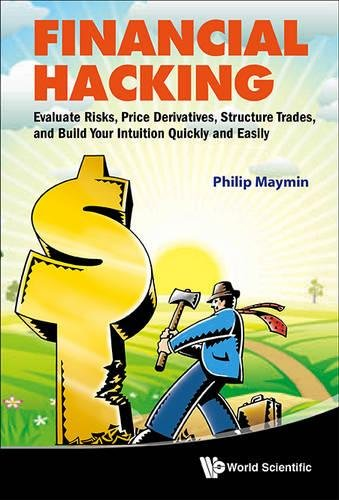 Financial Hacking: Evaluate Risks, Price Derivatives, Structure Trades, and Build Your Intuition Quickly and Easily by Maymin Philip