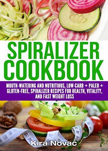 Spiralizer Cookbook: Mouth-Watering and Nutritious  Low Carb + Paleo + Gluten-Free Spiralizer Recipes for Health, Vitality and Weight Loss (Spiralizer ... Slow Cooker Recipes, Low-