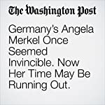 Germany's Angela Merkel Once Seemed Invincible. Now Her Time May Be Running Out. | Griff Witte