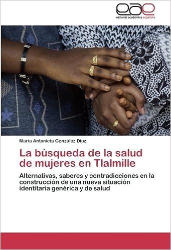 Amazon.com: La búsqueda de la salud de mujeres en Tlalmille: Alternativas, saberes y contradicciones en la construcción de una nueva situación identitaria ...