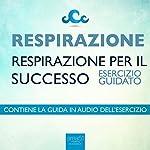 Respirazione. Respirazione per il successo [Breathing. Breathing for Success]: Esercizio guidato [Guided Exercise] | Steven Bailey