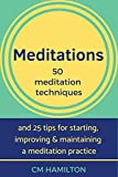 Meditations: 50 meditation techniques and 25 tips for starting, improving and maintaining a meditation practice