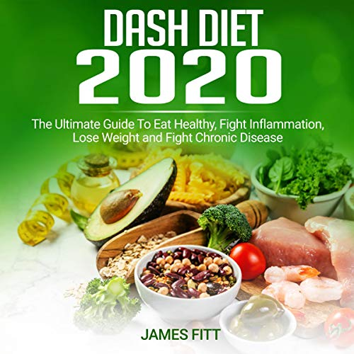 Dash Diet 2020: The Ultimate Guide to Eat Healthy, Fight Inflammation, Lose Weight and Fight Chronic Disease