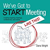 We've Got to START Meeting Like This!, Dana Wright, 0615881181