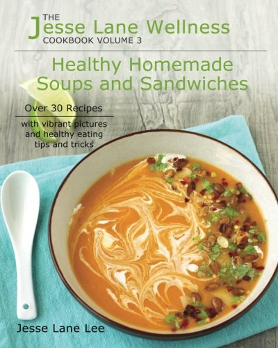 Jesse Lane Wellness Healthy Homemade Soups & Sandwiches: Over 30 recipes with vibrant pictures and healthy eating tips and tricks by Jesse Lane Lee