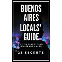 Buenos Aires 25 Secrets - The Locals Travel Guide  For Your Trip to Buenos Aires (Argentina) 2017: Skip the tourist traps and explore like a local : Where to Go, Eat & Party in Buenos Aires 2017