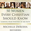 50 Women Every Christian Should Know: Learning from Heroines of the Faith Audiobook by Michelle DeRusha Narrated by Coleen Marlo