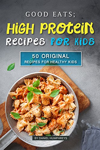 Good Eats; High Protein Recipes for Kids: 50 Original Recipes for Healthy Kids by Daniel Humphreys