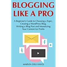 Blogging Like a Pro: A Beginner's Guide to Choosing a Topic, Creating a WordPress Blog, Writing a Blog Post and...