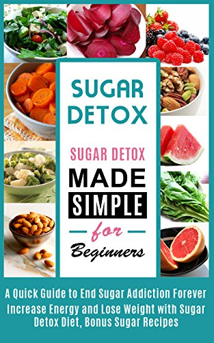 Sugar Detox: Sugar Detox Made Simple for Beginners-  A Quick Guide To End Sugar Addiction Forever, Increase Energy and Lose Weight (sugar addiction, sugar detox, sugar free diet, sugar buster)