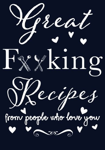 (Great F**king Recipes From People Who Love You: Blank Recipe Book to Write in, Family Recipes, Gag Gift Ideas, Gag Gift Recipe Book, Bride Gag Gift, ... in all your Favorite Recipes, for 50 Recipes)