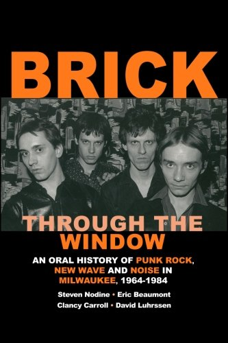 Brick Through the Window: An Oral History of Milwaukee Music of the 70's & 80;s (Volume - 70 History S