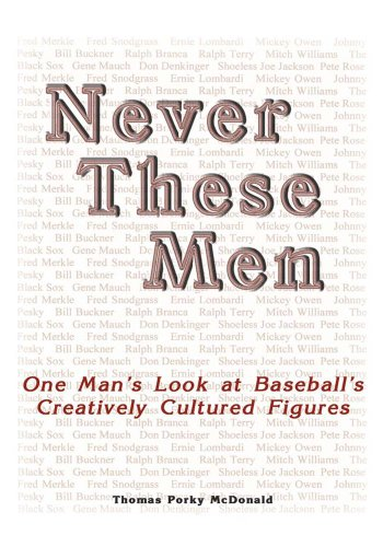 Never These Men: One Man's Look at Baseball's Creatively Cultured Figures por Thomas Porky McDonald
