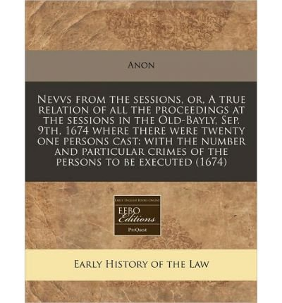 Nevvs from the Sessions, Or, a True Relation of All the Proceedings at the Sessions in the Old-Bayly, Sep. 9th, 1674 Where There Were Twenty One Persons Cast: With the Number and Particular Crimes of the Persons to Be Executed (1674) (Paperback) - Common pdf