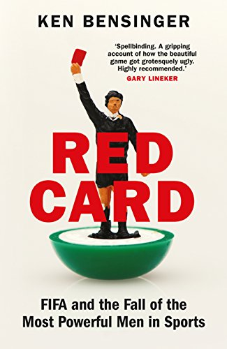 Red Card: FIFA and the Fall of the Most Powerful Men in Sports by [Bensinger, Ken]