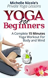 Yoga for Beginners: A Complete 15 Minutes Yoga Workout for Body and Mind (Private Yoga Lessons Book 4)