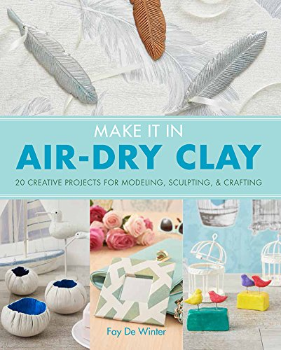 Make it in Air-Dry Clay: 20 Creative Projects for Modeling, Sculpting  Crafting