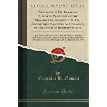 Argument of Mr. Franklin B. Gowen, President of the Philadelphia Reading R. R. Co;, Before the Committee on Commerce of the House of Representatives: ... Commerce, and to Prohibit Unjust Disc