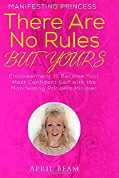 There Are No Rules but Yours: Empowerment to Become Your Most Confident Self with the Manifesting Princess Mindset (Volume 7)