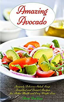 Amazing Avocado: Insanely Delicious Salad, Soup, Breakfast and Dessert Recipes for Better Health and Easy Weight Loss: Superfoods Cookbooks and Books (Healthy Weight Loss Diets Book 5) by [Grey, Alissa Noel]