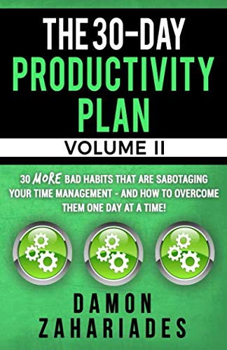 The 30-Day Productivity Plan - VOLUME II: 30 MORE Bad Habits That Are Sabotaging Your Time Management - And How To Overcome Them One Day At A Time! (The 30-Day Productivity Guide Series)