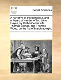 A narrative of the barbarous and unheard of murder of Mr. John Hayes, by Catherine his wife, Thomas Billings, and Thomas Wood, on the 1st of March at Night, See Notes Multiple Contributors, 1171211325