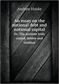 An Essay on the National Debt and National Capital Or, the Account Truly Stated, Debtor and Creditor