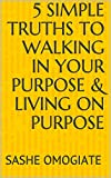 5 Simple Truths to Walking in Your Purpose & Living on Purpose