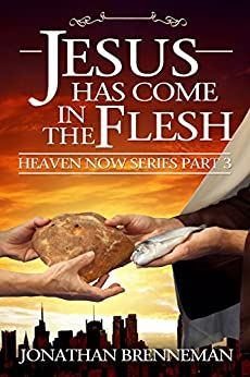 Jesus Has Come In The Flesh (Heaven Now Book 3) by [Brenneman, Jonathan]