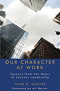 Our Character at Work: Success from the Heart of Servant Leadership by [Hunter, Todd D.]