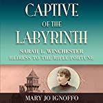 Captive of the Labyrinth: Sarah L. Winchester, Heiress to the Rifle Fortune | Mary Jo Ignoffo