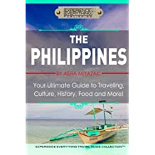 The Philippines:  Your Ultimate Guide to Traveling, Culture, History, Food and More: Experience Everything Travel Guide Collection