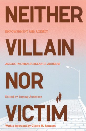 Neither Villain nor Victim: Empowerment and Agency among Women Substance Abusers (Critical Issues in Crime and Society)