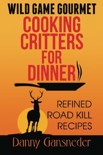 - Wild Game Gourmet: Cooking Critters for Dinner: Refined Road Kill Recipes