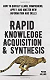 Rapid Knowledge Acquisition & Synthesis: How to Quickly Learn, Comprehend, and Apply, and Master New Information and…
