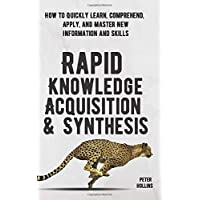Rapid Knowledge Acquisition & Synthesis: How to Quickly Learn, Comprehend, and Apply...