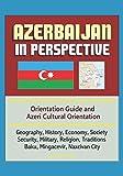 Azerbaijan in Perspective - Orientation Guide and Azeri Cultural Orientation: Geography, History, Economy, Society, Security, Military, Religion, Traditions, Baku, Mingacevir, Naxcivan City