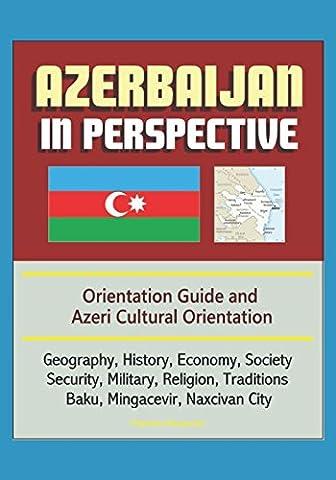 Azerbaijan in Perspective - Orientation Guide and Azeri Cultural Orientation: Geography, History, Economy, Society, Security, Military, Religion, Traditions, Baku, Mingacevir, Naxcivan (Cultural Defense)