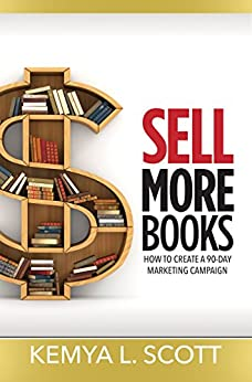 Sell More Books: How to Create a 90-Day Marketing Campaign by [Scott, Kemya L.]