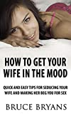 How To Get Your Wife In The Mood: Quick And Easy Tips For Seducing Your Wife And Making Her BEG You For Sex