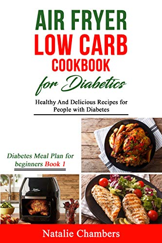 Air Fryer Low Carb Cookbook for Diabetics: Healthy And Delicious Recipes for People with Diabetes (Diabetes Meal Plan for Beginners 1)