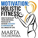 Motivation: Holistic Fitness: How to Develop Your Emotional Muscles to Achieve Success & Happiness in All Areas of Life   Marta Tuchowska