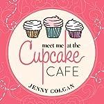 Meet Me at the Cupcake Cafe: Cupcake Café Series, Book 1 | Jenny Colgan