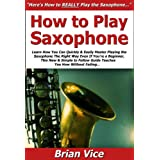 How to Play Saxophone: Learn How You Can Quickly & Easily Master Playing the Saxophone The Right Way Even If You're a Beginner, This New & Simple to Follow Guide Teaches You How Without Failing